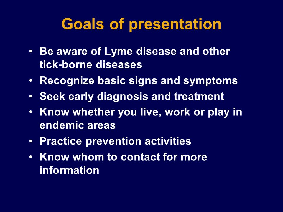 Goals of presentation Be aware of Lyme disease and other tick-borne diseases Recognize basic signs and symptoms Seek early diagnosis and treatment Kno