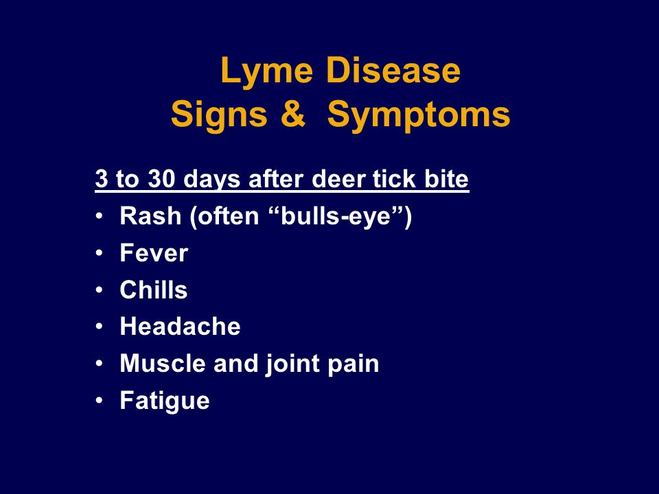 Lyme Disease Signs & Symptoms 3 to 30 days after deer tick bite Rash (often bulls-eye) Fever Chills Headache Muscle and joint pain Fatigue