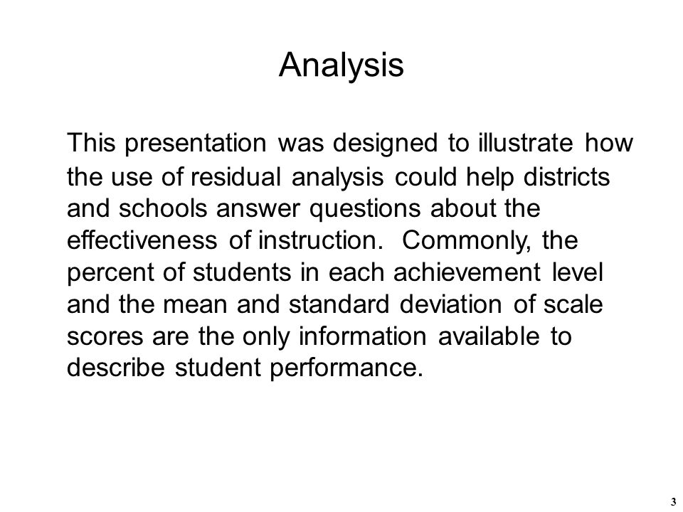 3 Analysis This presentation was designed to illustrate how the use of residual analysis could help districts and schools answer questions about the effectiveness of instruction.
