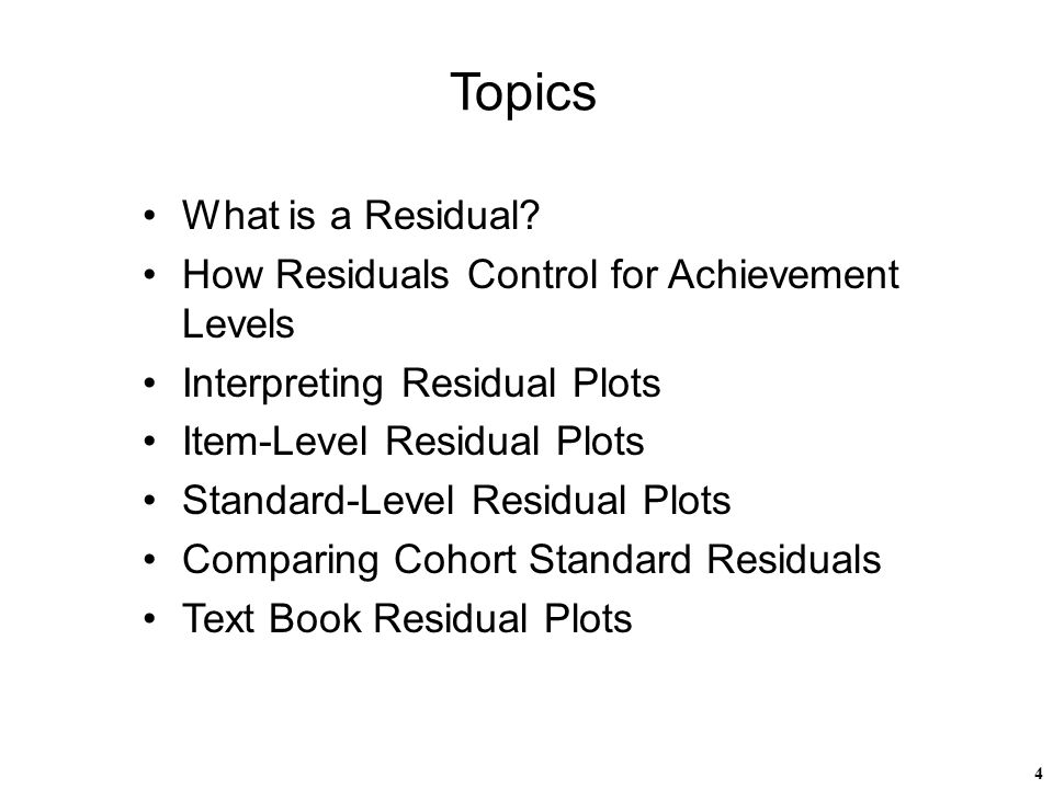 4 Topics What is a Residual? How Residuals Control for Achievement Levels Interpreting Residual Plots Item-Level Residual Plots Standard-Level Residua