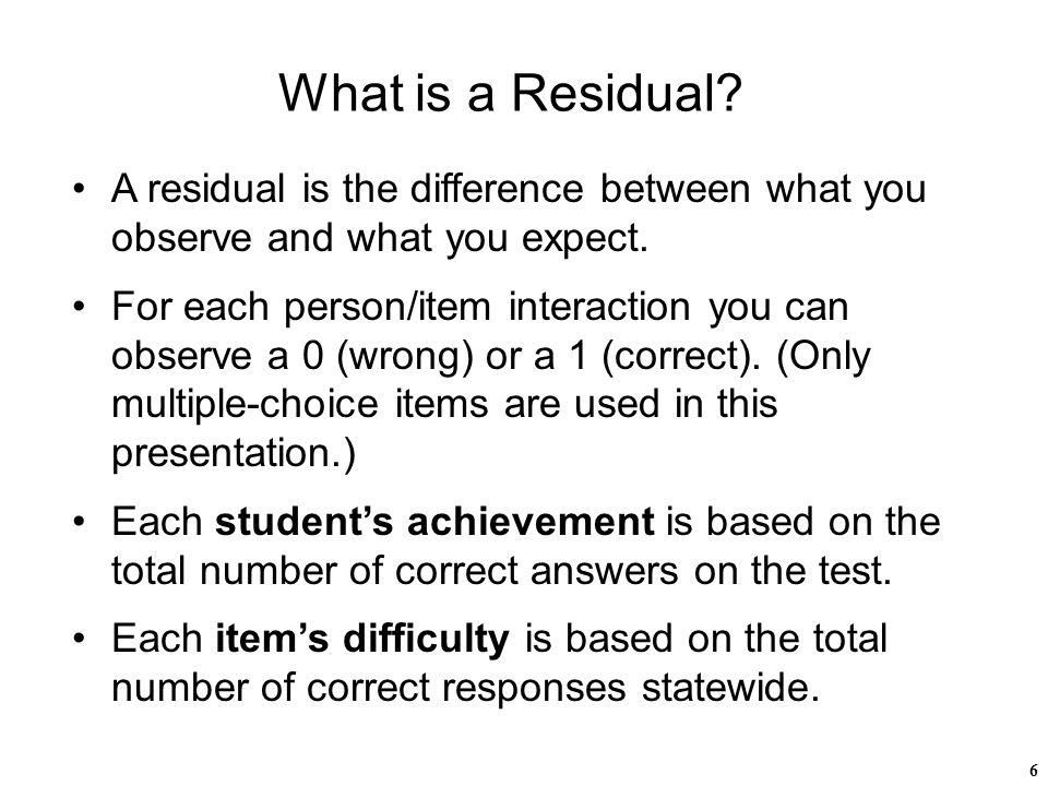 6 What is a Residual. A residual is the difference between what you observe and what you expect.