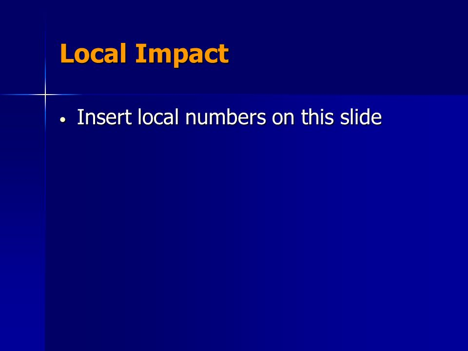 Local Impact Insert local numbers on this slide Insert local numbers on this slide