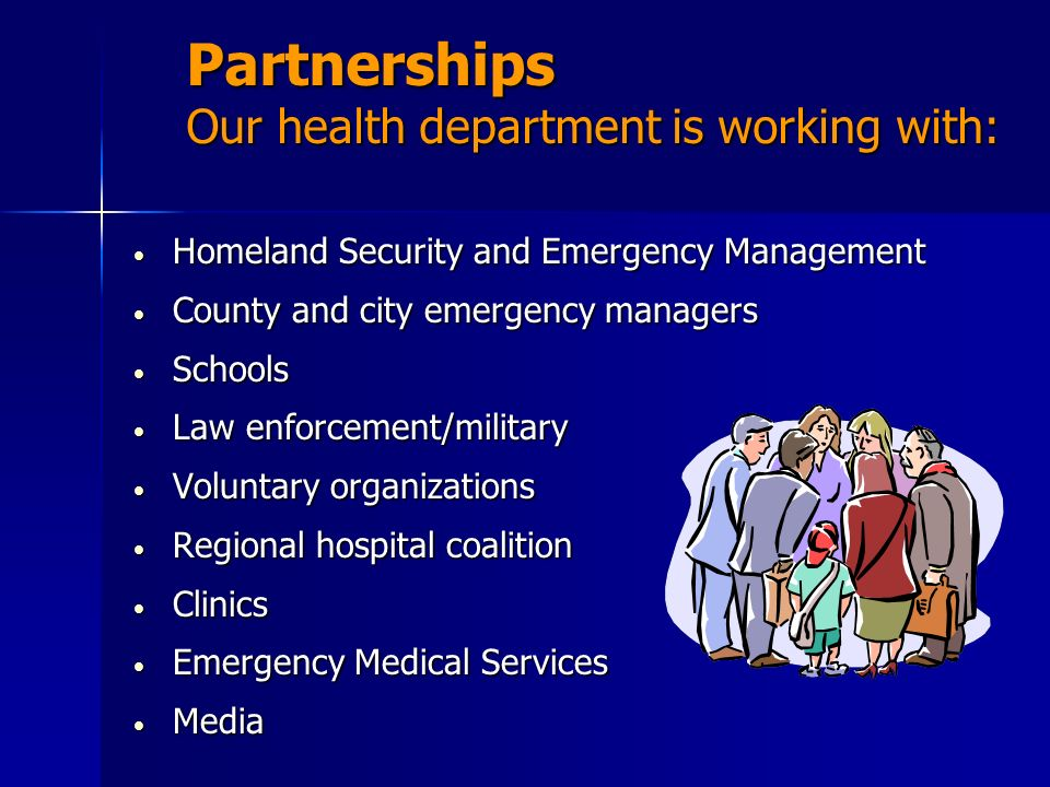Partnerships Our health department is working with: Homeland Security and Emergency Management Homeland Security and Emergency Management County and c