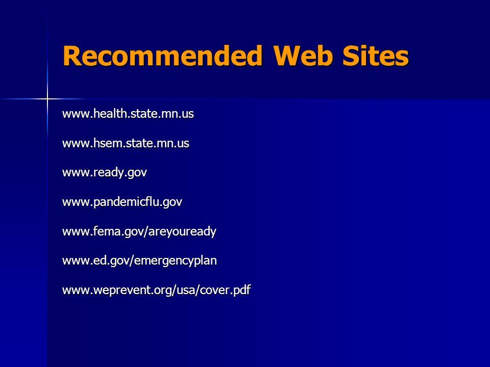 Recommended Web Sites www.health.state.mn.uswww.hsem.state.mn.uswww.ready.gov www.pandemicflu.govwww.fema.gov/areyoureadywww.ed.gov/emergencyplanwww.weprevent.org/usa/cover.pdf