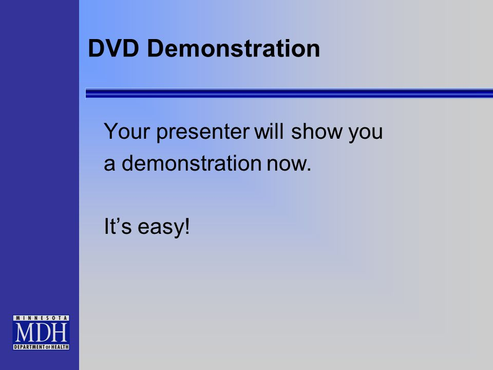 DVD Demonstration Your presenter will show you a demonstration now. Its easy!