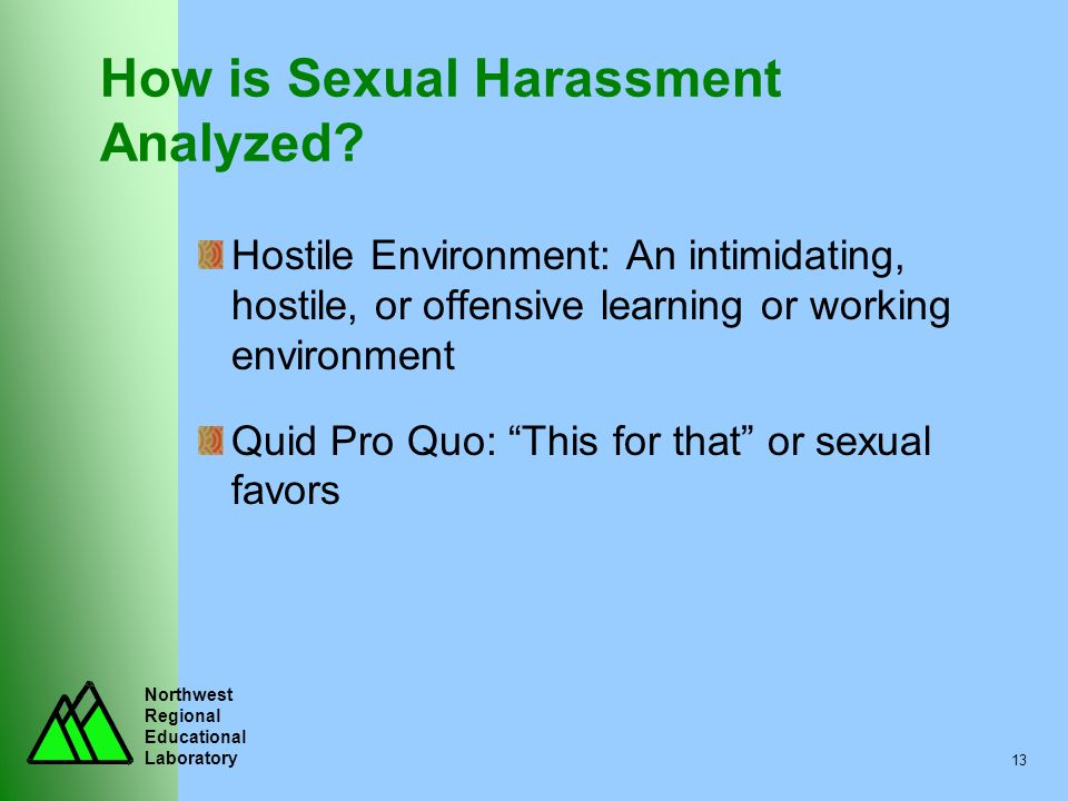 Northwest Regional Educational Laboratory 13 How is Sexual Harassment Analyzed? Hostile Environment: An intimidating, hostile, or offensive learning o