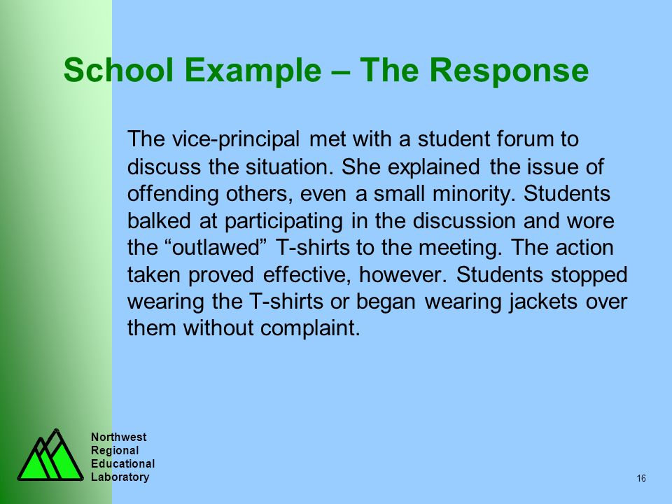 Northwest Regional Educational Laboratory 16 School Example – The Response The vice-principal met with a student forum to discuss the situation. She e