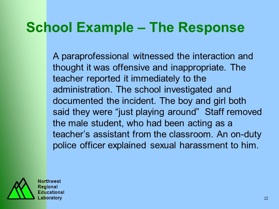 Northwest Regional Educational Laboratory 22 School Example – The Response A paraprofessional witnessed the interaction and thought it was offensive a