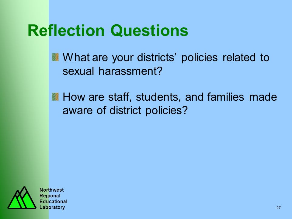 Northwest Regional Educational Laboratory 27 Reflection Questions What are your districts policies related to sexual harassment? How are staff, studen