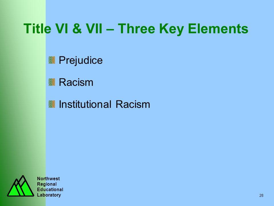 Northwest Regional Educational Laboratory 28 Title VI & VII – Three Key Elements Prejudice Racism Institutional Racism