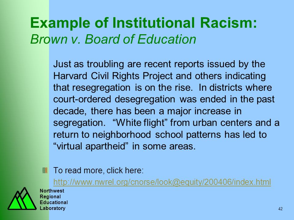 Northwest Regional Educational Laboratory 42 Example of Institutional Racism: Brown v. Board of Education Just as troubling are recent reports issued