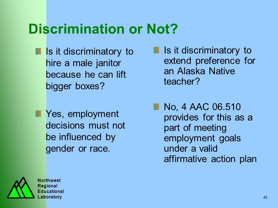 Northwest Regional Educational Laboratory 48 Discrimination or Not? Is it discriminatory to hire a male janitor because he can lift bigger boxes? Yes,