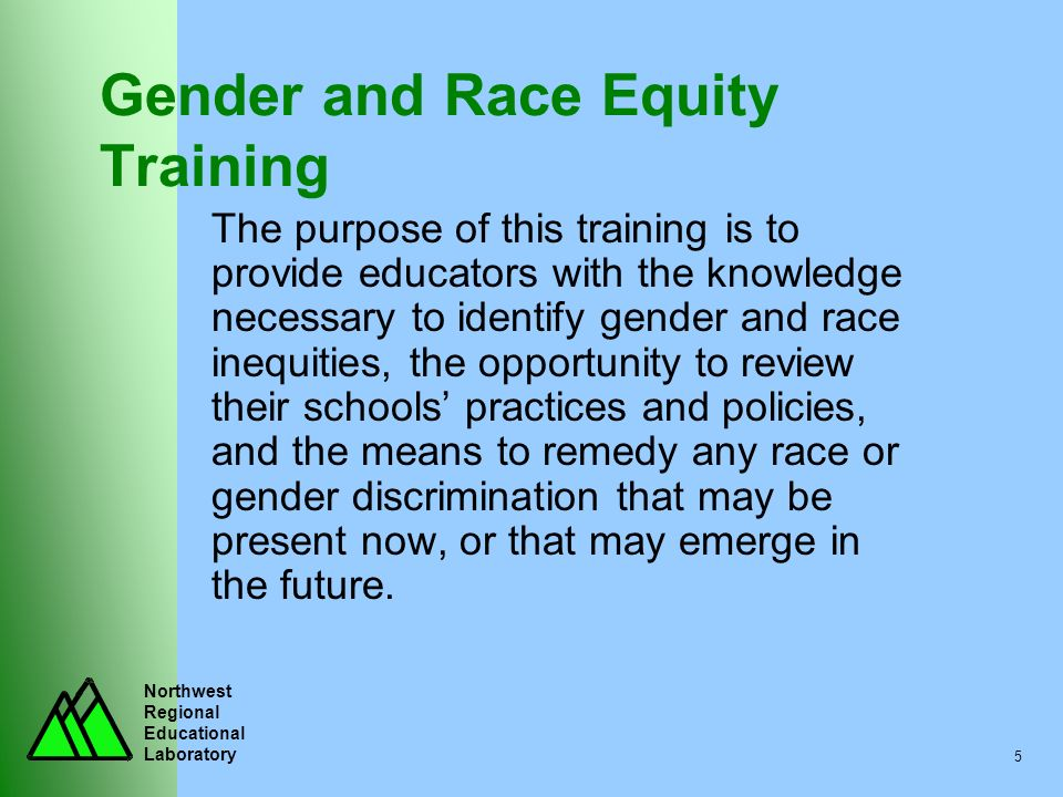 Northwest Regional Educational Laboratory 5 Gender and Race Equity Training The purpose of this training is to provide educators with the knowledge ne