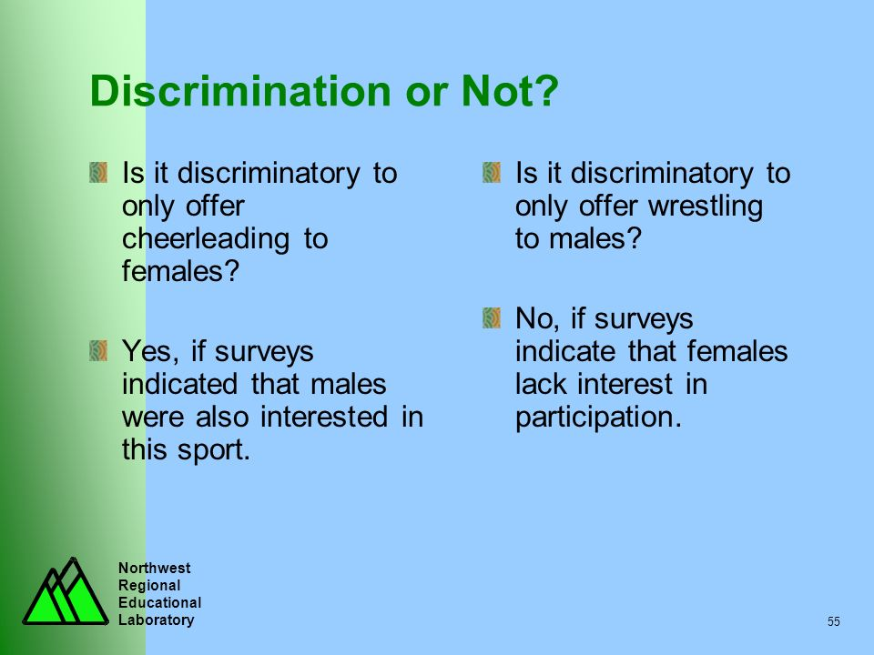 Northwest Regional Educational Laboratory 55 Discrimination or Not? Is it discriminatory to only offer cheerleading to females? Yes, if surveys indica