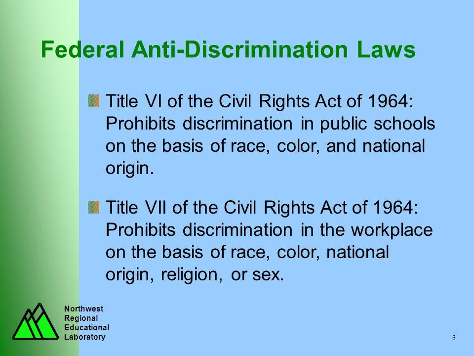 Northwest Regional Educational Laboratory 6 Federal Anti-Discrimination Laws Title VI of the Civil Rights Act of 1964: Prohibits discrimination in pub