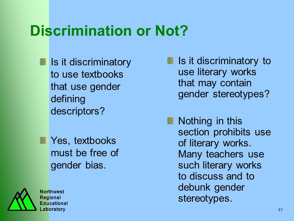 Northwest Regional Educational Laboratory 61 Discrimination or Not? Is it discriminatory to use textbooks that use gender defining descriptors? Yes, t