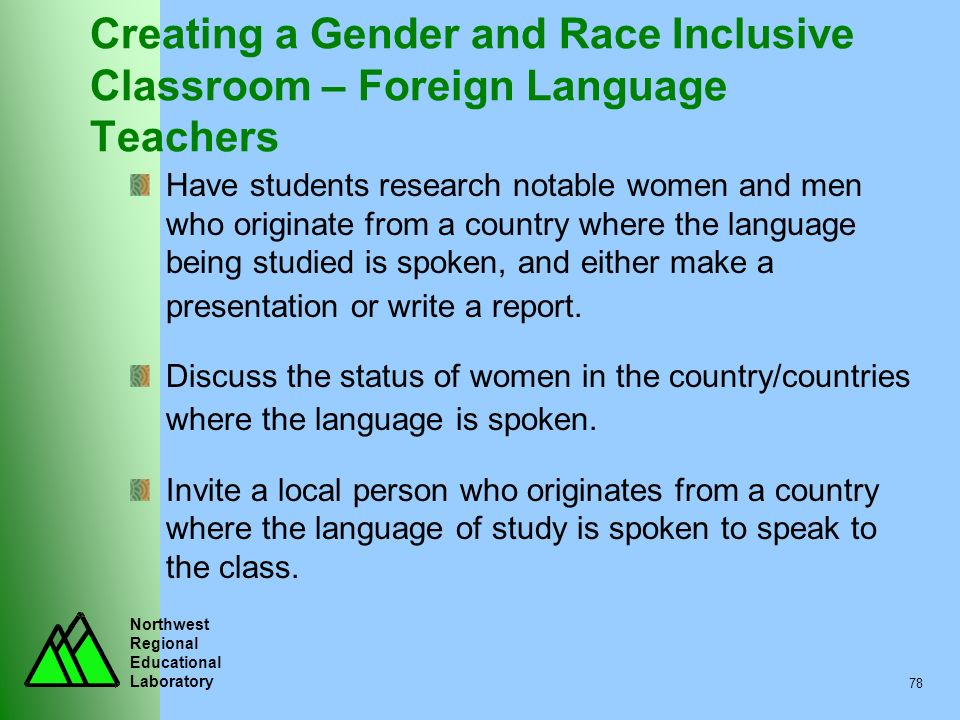 Northwest Regional Educational Laboratory 78 Creating a Gender and Race Inclusive Classroom – Foreign Language Teachers Have students research notable