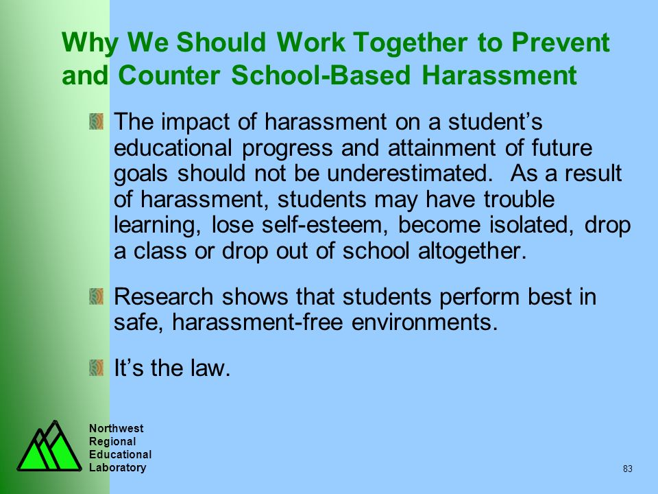 Northwest Regional Educational Laboratory 83 Why We Should Work Together to Prevent and Counter School-Based Harassment The impact of harassment on a