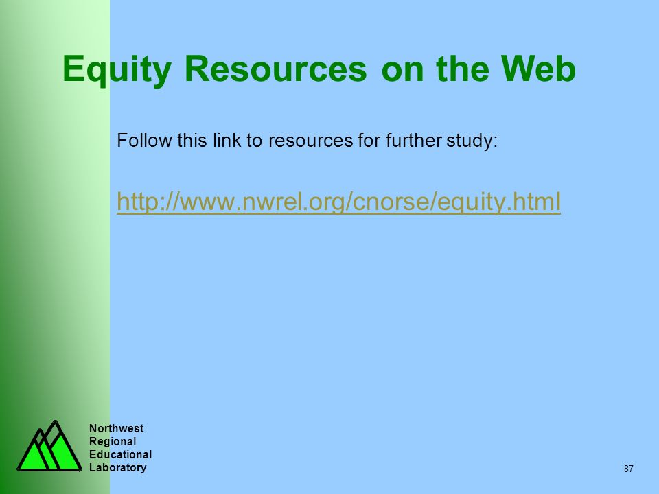 Northwest Regional Educational Laboratory 87 Equity Resources on the Web Follow this link to resources for further study: http://www.nwrel.org/cnorse/