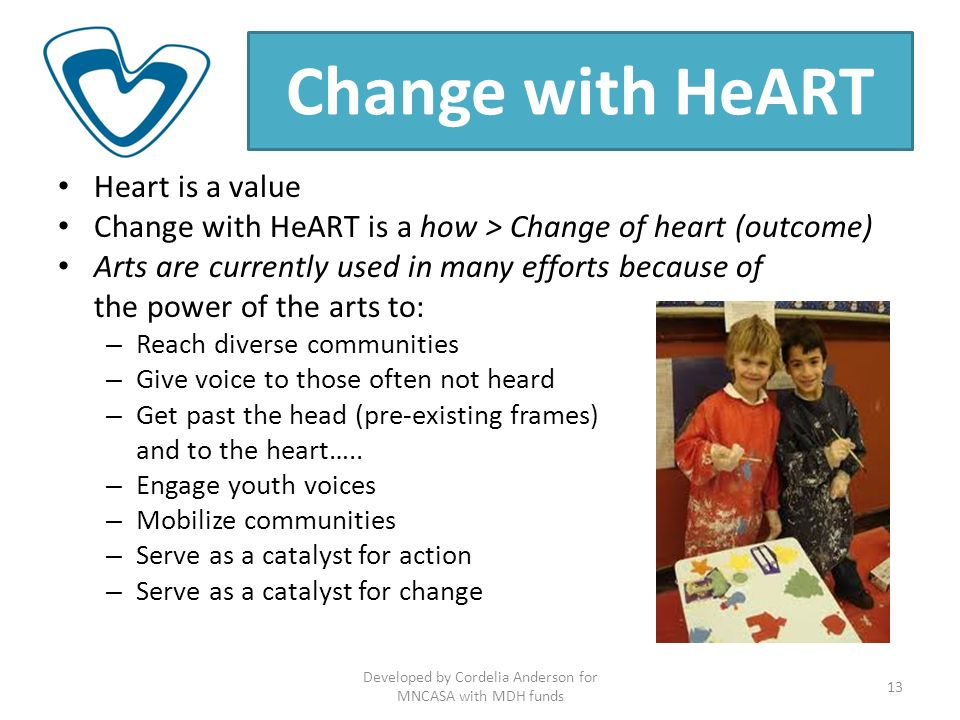 Change with HeART Heart is a value Change with HeART is a how > Change of heart (outcome) Arts are currently used in many efforts because of the power of the arts to: – Reach diverse communities – Give voice to those often not heard – Get past the head (pre-existing frames) and to the heart…..