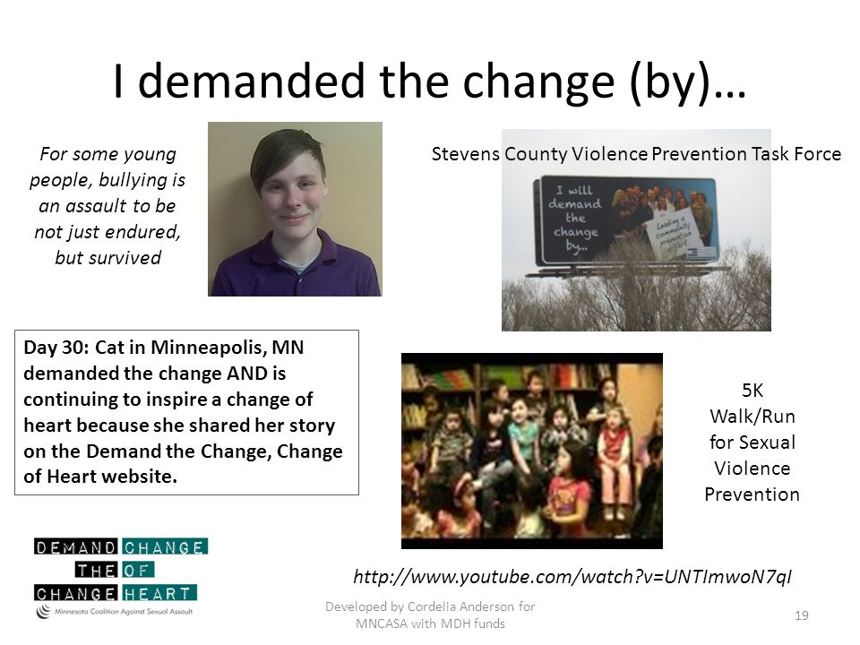 I demanded the change (by)… Developed by Cordelia Anderson for MNCASA with MDH funds 19 http://www.youtube.com/watch?v=UNTImwoN7qI For some young people, bullying is an assault to be not just endured, but survived 5K Walk/Run for Sexual Violence Prevention Stevens County Violence Prevention Task Force Day 30: Cat in Minneapolis, MN demanded the change AND is continuing to inspire a change of heart because she shared her story on the Demand the Change, Change of Heart website.