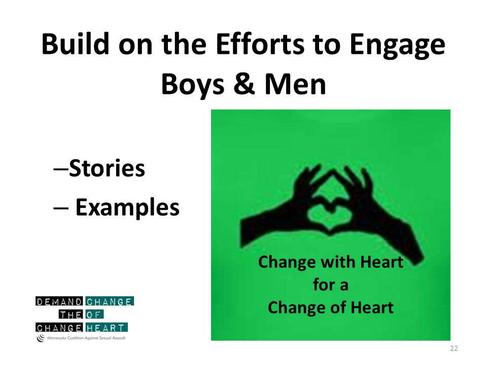 Build on the Efforts to Engage Boys & Men – Stories – Examples 22 Change with Heart for a Change of Heart