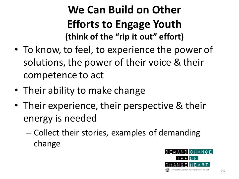 We Can Build on Other Efforts to Engage Youth (think of the rip it out effort) To know, to feel, to experience the power of solutions, the power of their voice & their competence to act Their ability to make change Their experience, their perspective & their energy is needed – Collect their stories, examples of demanding change 26
