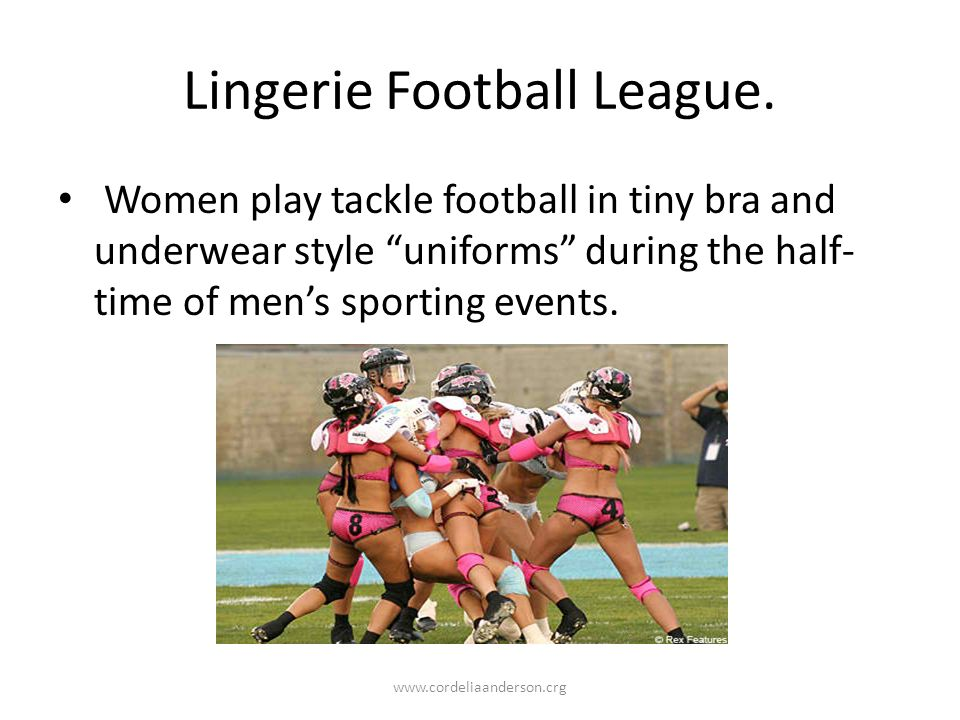 Women play tackle football in tiny bra and underwear style uniforms during the half- time of mens sporting events.