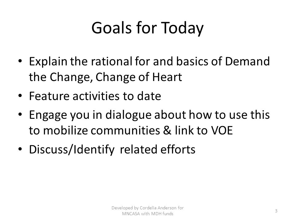 Goals for Today Explain the rational for and basics of Demand the Change, Change of Heart Feature activities to date Engage you in dialogue about how to use this to mobilize communities & link to VOE Discuss/Identify related efforts Developed by Cordelia Anderson for MNCASA with MDH funds 3
