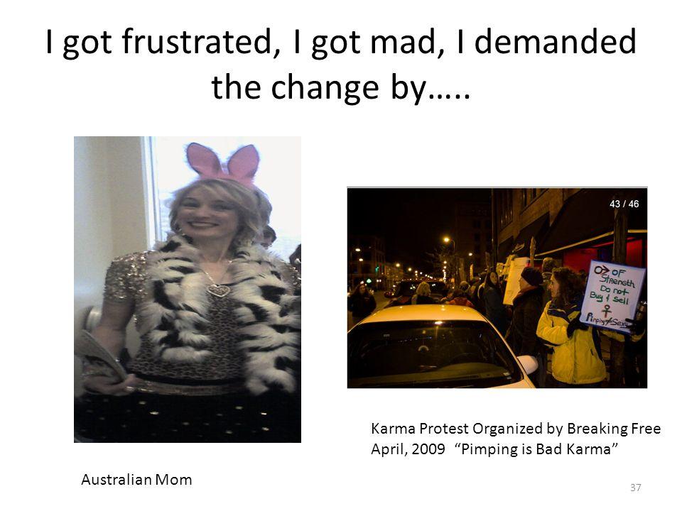 I got frustrated, I got mad, I demanded the change by…..