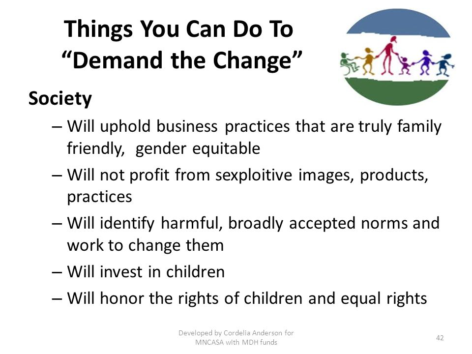 Things You Can Do To Demand the Change Society – Will uphold business practices that are truly family friendly, gender equitable – Will not profit from sexploitive images, products, practices – Will identify harmful, broadly accepted norms and work to change them – Will invest in children – Will honor the rights of children and equal rights 42 Developed by Cordelia Anderson for MNCASA with MDH funds