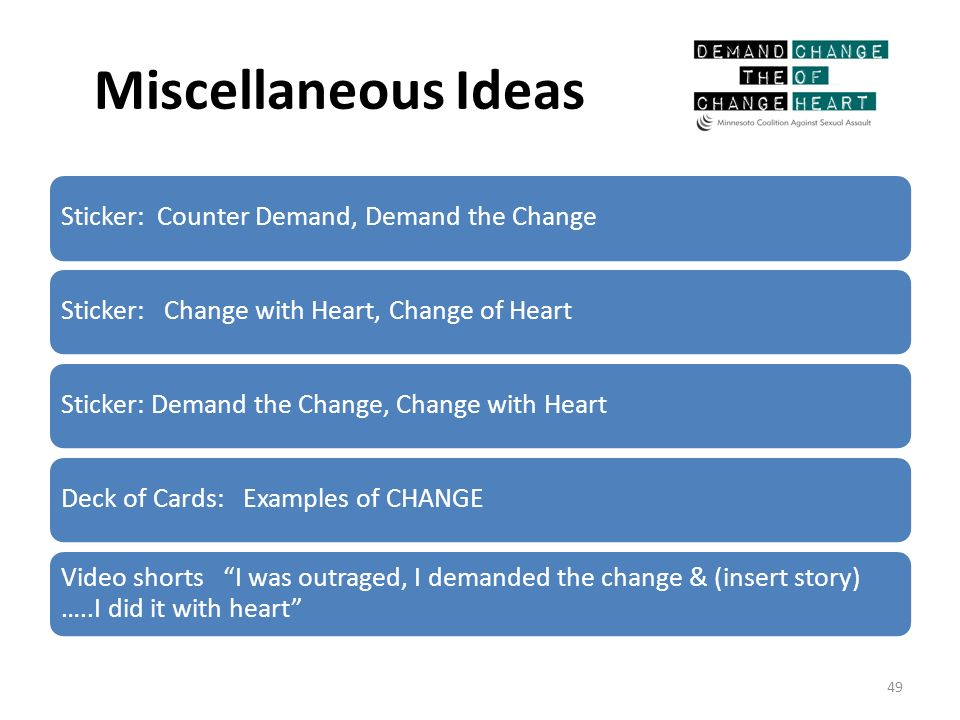 Miscellaneous Ideas Sticker: Counter Demand, Demand the ChangeSticker: Change with Heart, Change of HeartSticker: Demand the Change, Change with HeartDeck of Cards: Examples of CHANGE Video shorts I was outraged, I demanded the change & (insert story) …..I did it with heart 49