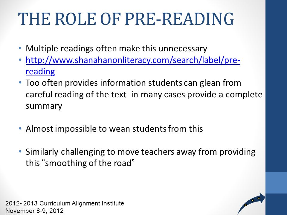 THE ROLE OF PRE-READING Multiple readings often make this unnecessary http://www.shanahanonliteracy.com/search/label/pre- reading http://www.shanahanonliteracy.com/search/label/pre- reading Too often provides information students can glean from careful reading of the text- in many cases provide a complete summary Almost impossible to wean students from this Similarly challenging to move teachers away from providing this smoothing of the road 2012- 2013 Curriculum Alignment Institute November 8-9, 2012