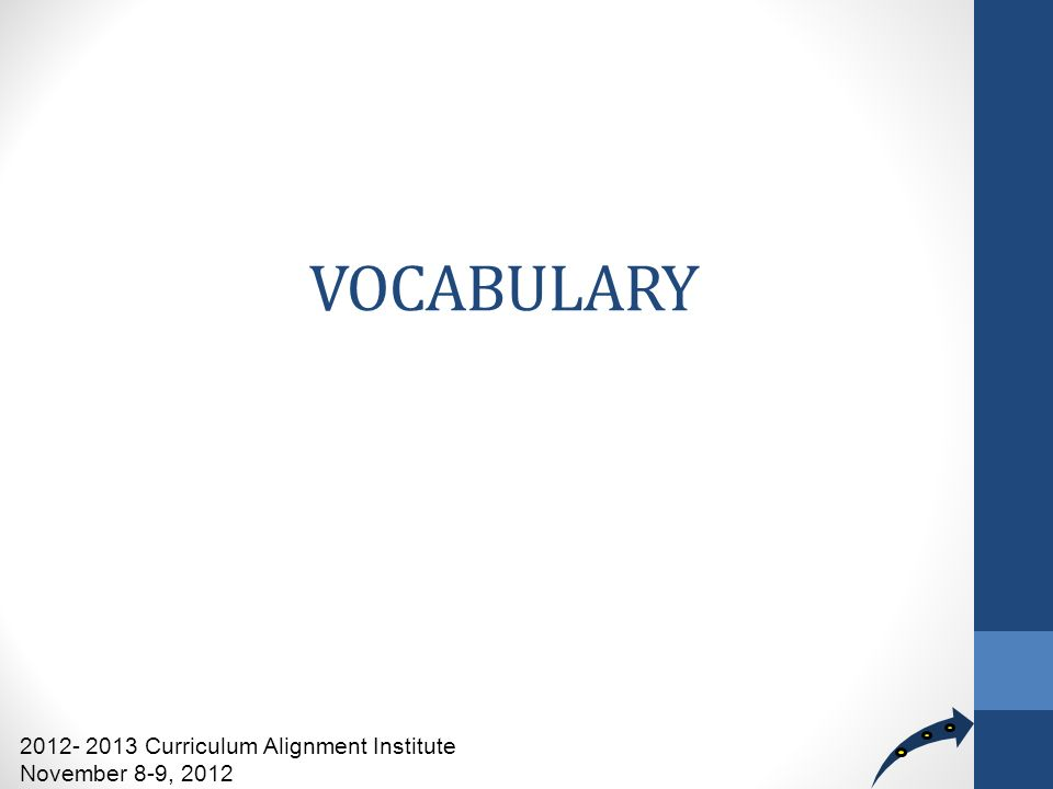 VOCABULARY 2012- 2013 Curriculum Alignment Institute November 8-9, 2012