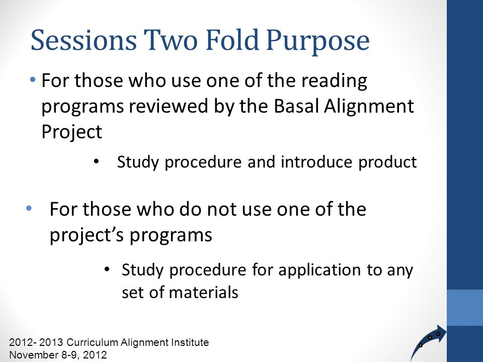 Sessions Two Fold Purpose For those who use one of the reading programs reviewed by the Basal Alignment Project 2012- 2013 Curriculum Alignment Institute November 8-9, 2012 Study procedure and introduce product For those who do not use one of the projects programs Study procedure for application to any set of materials