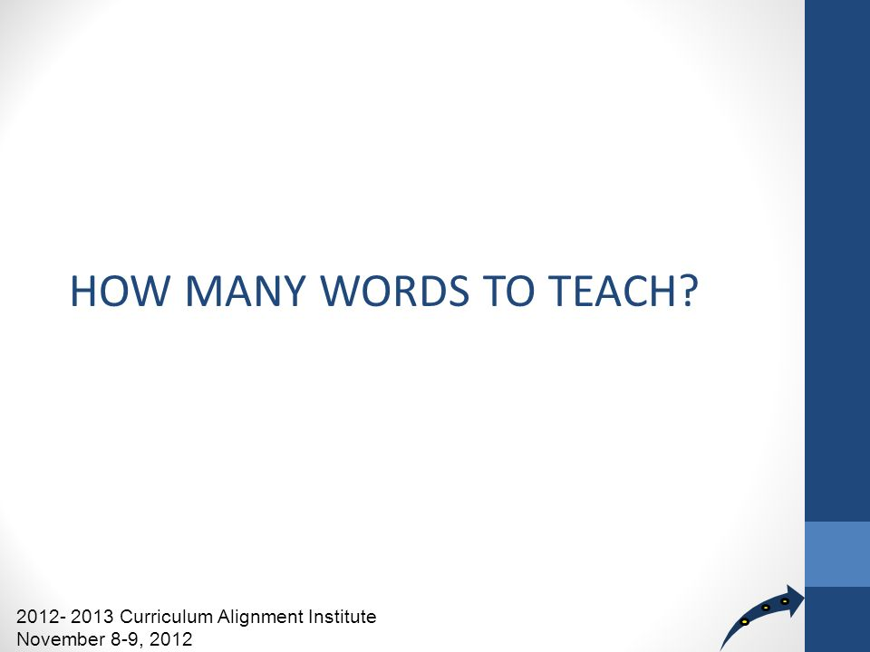HOW MANY WORDS TO TEACH 2012- 2013 Curriculum Alignment Institute November 8-9, 2012
