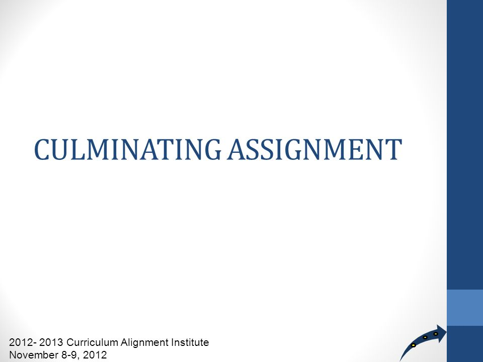 CULMINATING ASSIGNMENT 2012- 2013 Curriculum Alignment Institute November 8-9, 2012