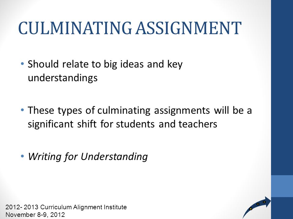 CULMINATING ASSIGNMENT Should relate to big ideas and key understandings These types of culminating assignments will be a significant shift for students and teachers Writing for Understanding 2012- 2013 Curriculum Alignment Institute November 8-9, 2012