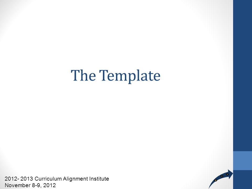 The Template 2012- 2013 Curriculum Alignment Institute November 8-9, 2012
