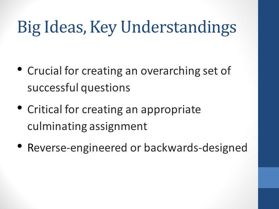 Big Ideas, Key Understandings Crucial for creating an overarching set of successful questions Critical for creating an appropriate culminating assignment Reverse-engineered or backwards-designed