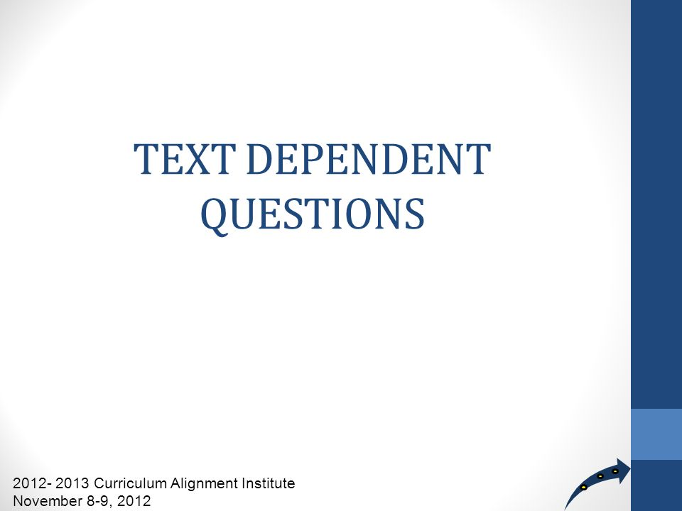 TEXT DEPENDENT QUESTIONS 2012- 2013 Curriculum Alignment Institute November 8-9, 2012