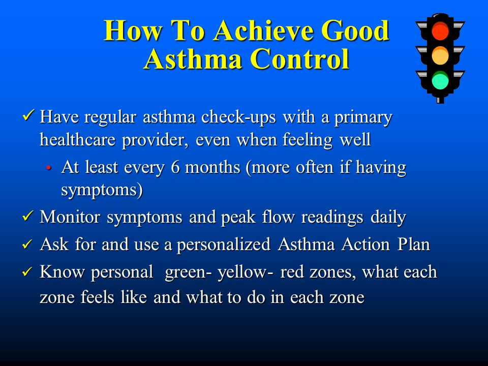 How To Achieve Good Asthma Control Have regular asthma check-ups with a primary healthcare provider, even when feeling well Have regular asthma check-