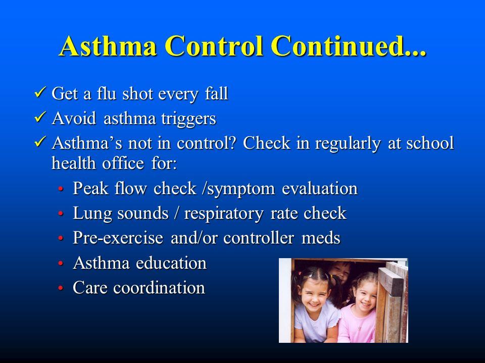 Asthma Control Continued... Get a flu shot every fall Get a flu shot every fall Avoid asthma triggers Avoid asthma triggers Asthmas not in control? Ch