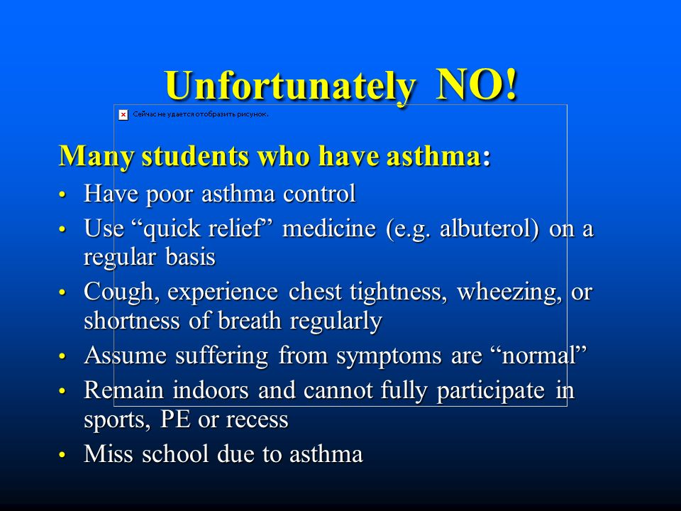 Unfortunately NO! Many students who have asthma: Have poor asthma control Have poor asthma control Use quick relief medicine (e.g. albuterol) on a reg