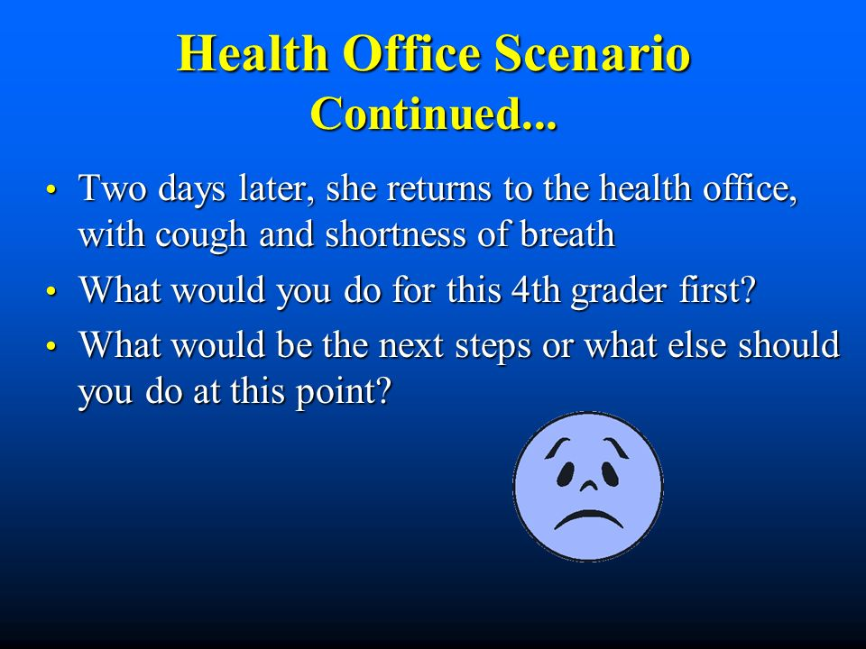 Health Office Scenario Continued... Two days later, she returns to the health office, with cough and shortness of breath Two days later, she returns t