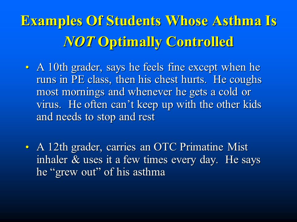 Examples Of Students Whose Asthma Is NOT Optimally Controlled A 10th grader, says he feels fine except when he runs in PE class, then his chest hurts.