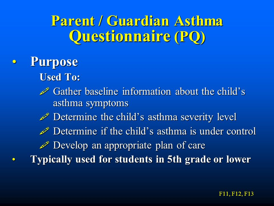 Parent / Guardian Asthma Questionnaire (PQ) Purpose Purpose Used To: Gather baseline information about the childs asthma symptoms Gather baseline info