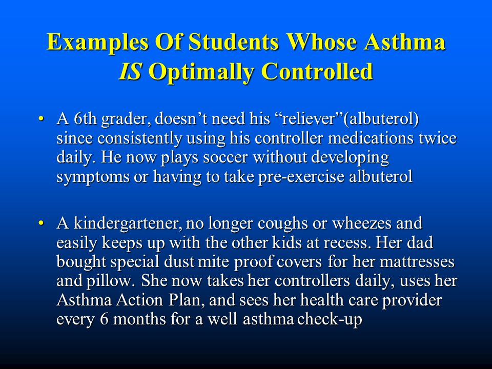 Asthma Severity Level vs Asthma Control Asthma Severity Levels (Mild Intermittent, Mild Persistent, Moderate Persistent, and Severe Persistent) Asthma Severity Levels (Mild Intermittent, Mild Persistent, Moderate Persistent, and Severe Persistent) Based on signs and symptoms before a student starts on controller medications Based on signs and symptoms before a student starts on controller medications Levels can change over time Levels can change over time Asthma Control (or Current Asthma Severity) Asthma Control (or Current Asthma Severity) Is the students current severity level- Is the students current severity level- regardless if they are on medications, experiencing symptoms (episodes) and/or able to be fully active regardless if they are on medications, experiencing symptoms (episodes) and/or able to be fully active
