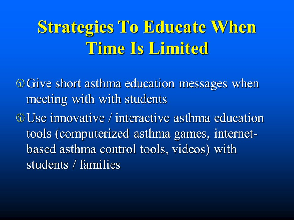 Strategies To Educate When Time Is Limited Give short asthma education messages when meeting with with students Give short asthma education messages w