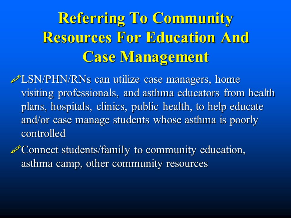 Referring To Community Resources For Education And Case Management LSN/PHN/RNs can utilize case managers, home visiting professionals, and asthma educ